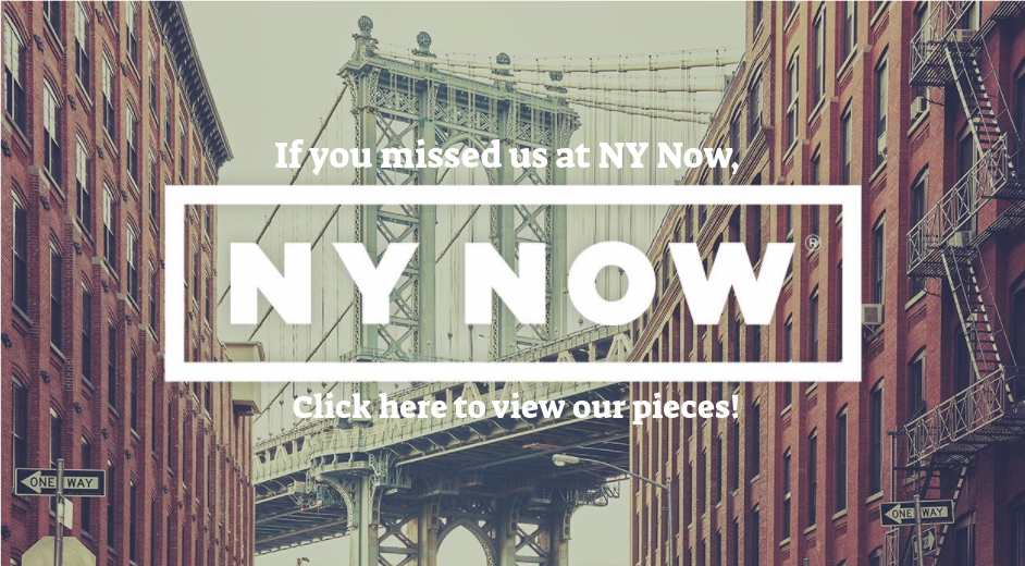 Missed us at NYNow? Click here to view our pieces!